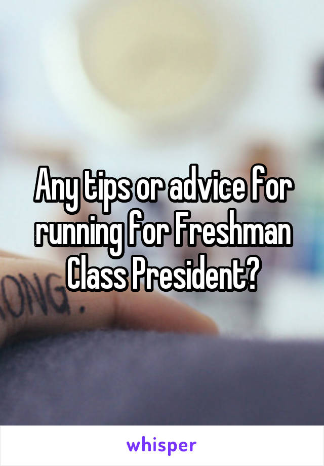 Any tips or advice for running for Freshman Class President?