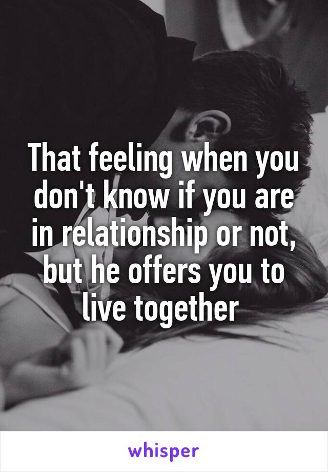 That feeling when you don't know if you are in relationship or not, but he offers you to live together