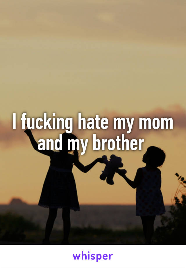 I fucking hate my mom and my brother