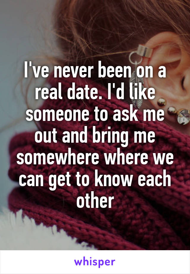 I've never been on a real date. I'd like someone to ask me out and bring me somewhere where we can get to know each other