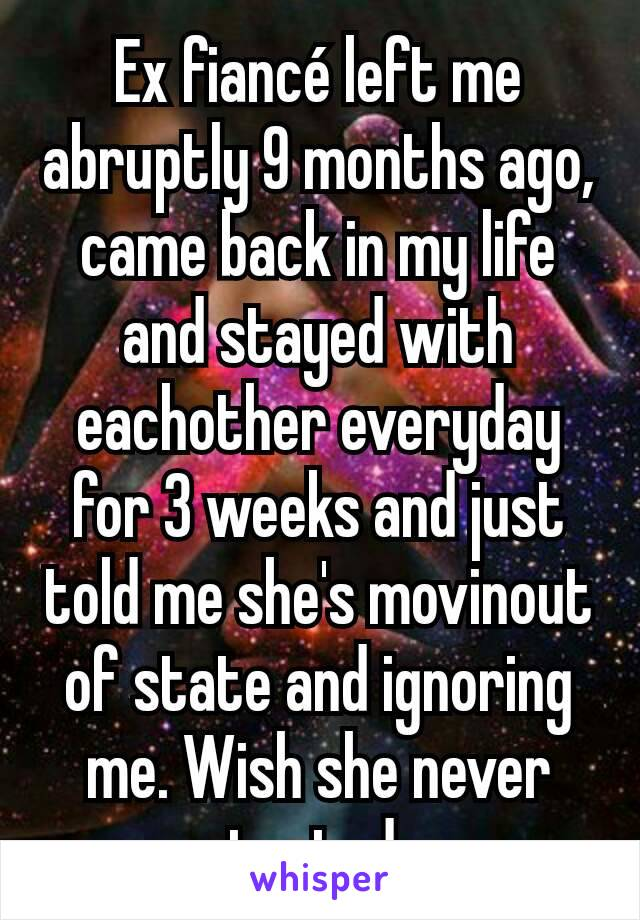 Ex fiancé left me abruptly 9 months ago, came back in my life and stayed with eachother everyday for 3 weeks and just told me she's movinout of state and ignoring me. Wish she never contacted me.