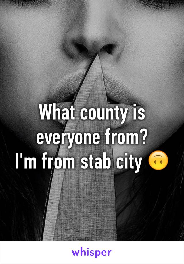 What county is everyone from?  I'm from stab city 🙃