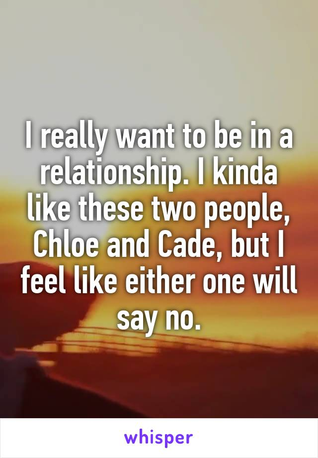 I really want to be in a relationship. I kinda like these two people, Chloe and Cade, but I feel like either one will say no.