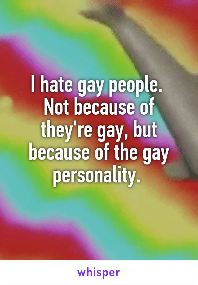 I hate gay people.  Not because of they're gay, but because of the gay personality.