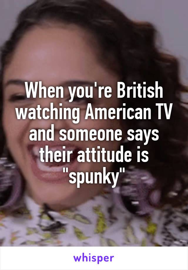 """When you're British watching American TV and someone says their attitude is """"spunky"""""""