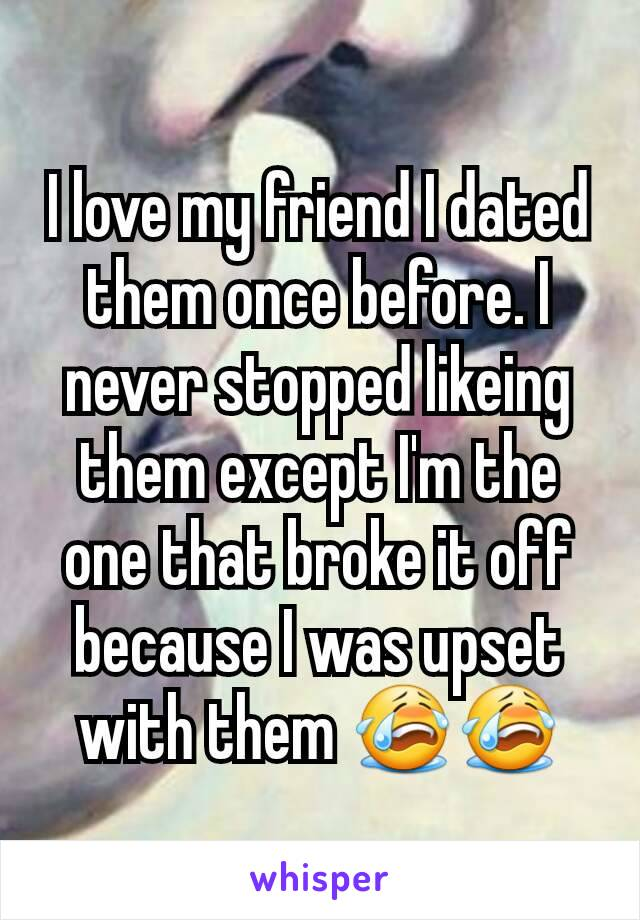 I love my friend I dated them once before. I never stopped likeing them except I'm the one that broke it off because I was upset with them 😭😭