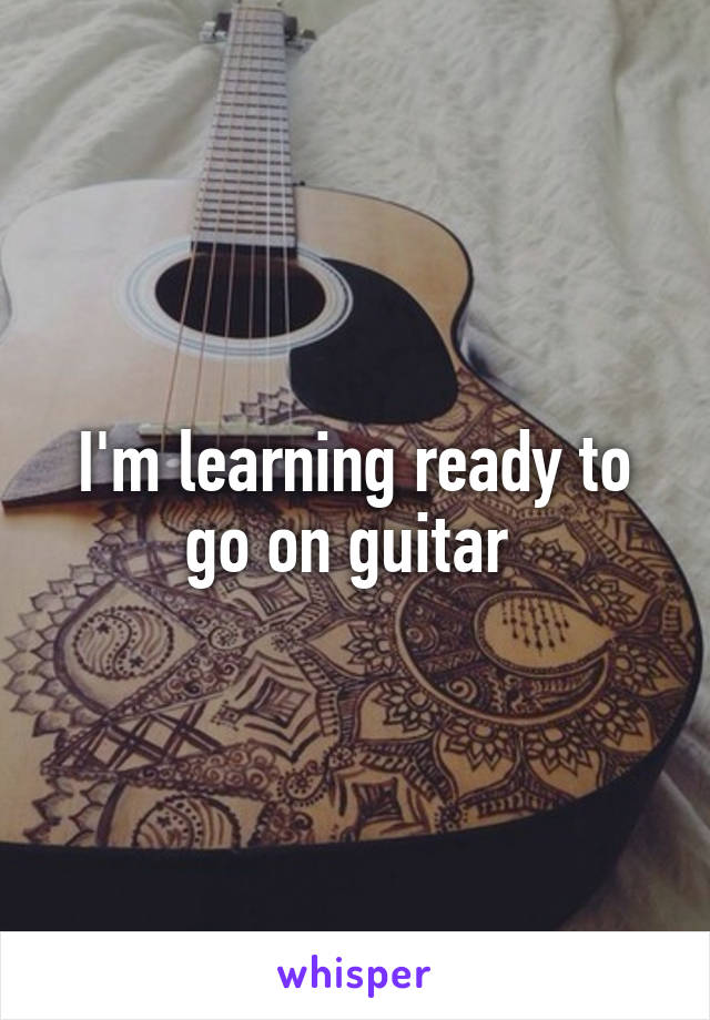 I'm learning ready to go on guitar