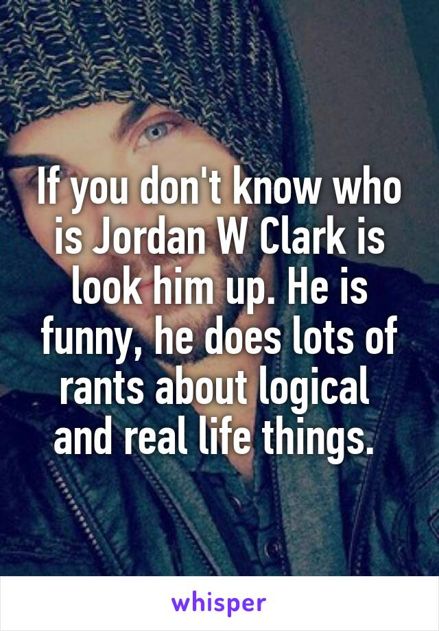 If you don't know who is Jordan W Clark is look him up. He is funny, he does lots of rants about logical  and real life things.