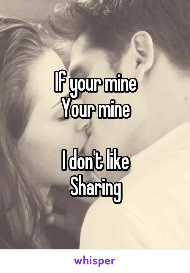 If your mine Your mine  I don't like Sharing