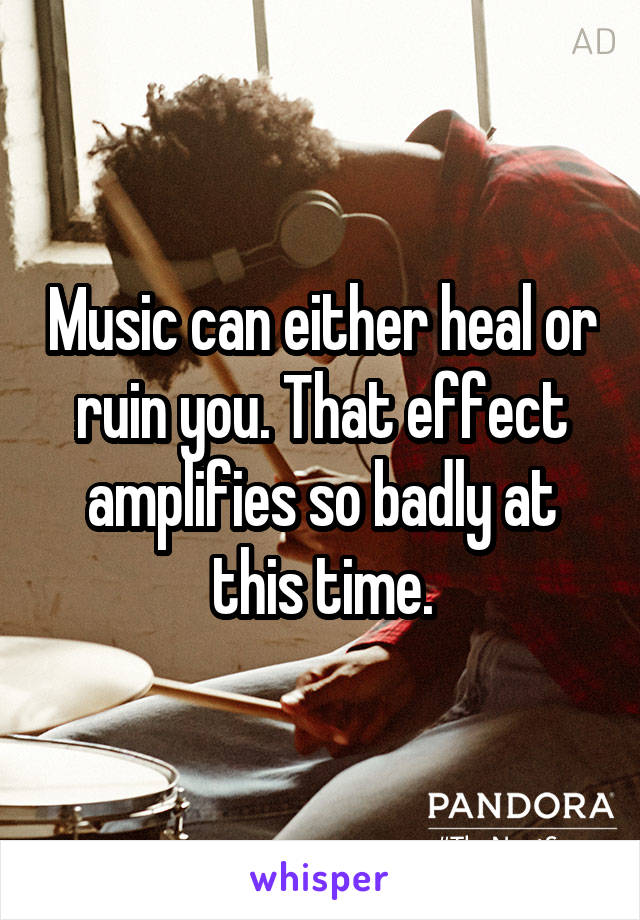 Music can either heal or ruin you. That effect amplifies so badly at this time.