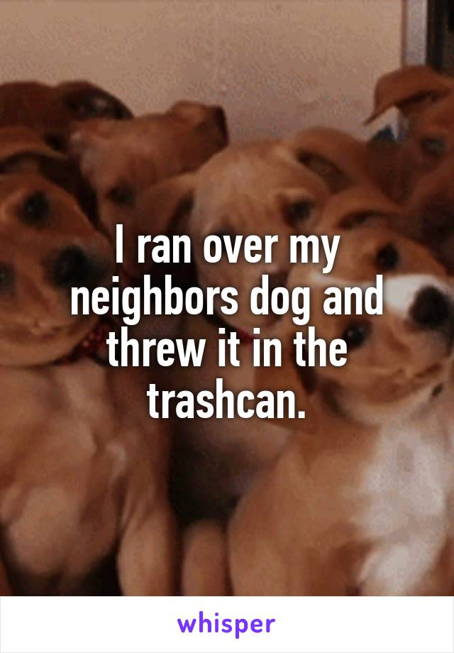 I ran over my neighbors dog and threw it in the trashcan.