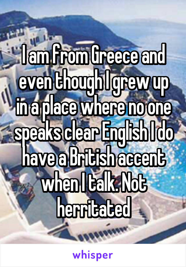 I am from Greece and even though I grew up in a place where no one speaks clear English I do have a British accent when I talk. Not herritated