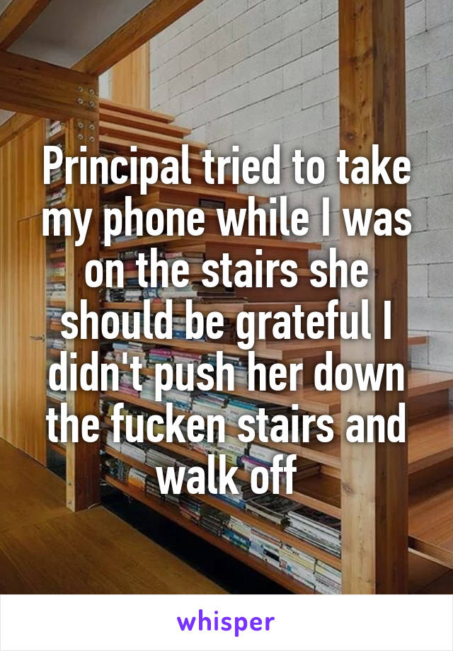 Principal tried to take my phone while I was on the stairs she should be grateful I didn't push her down the fucken stairs and walk off