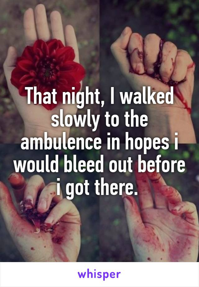 That night, I walked slowly to the ambulence in hopes i would bleed out before i got there.