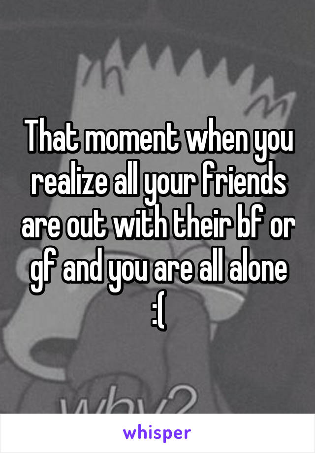 That moment when you realize all your friends are out with their bf or gf and you are all alone :(