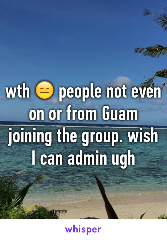 wth 😑 people not even on or from Guam joining the group. wish I can admin ugh