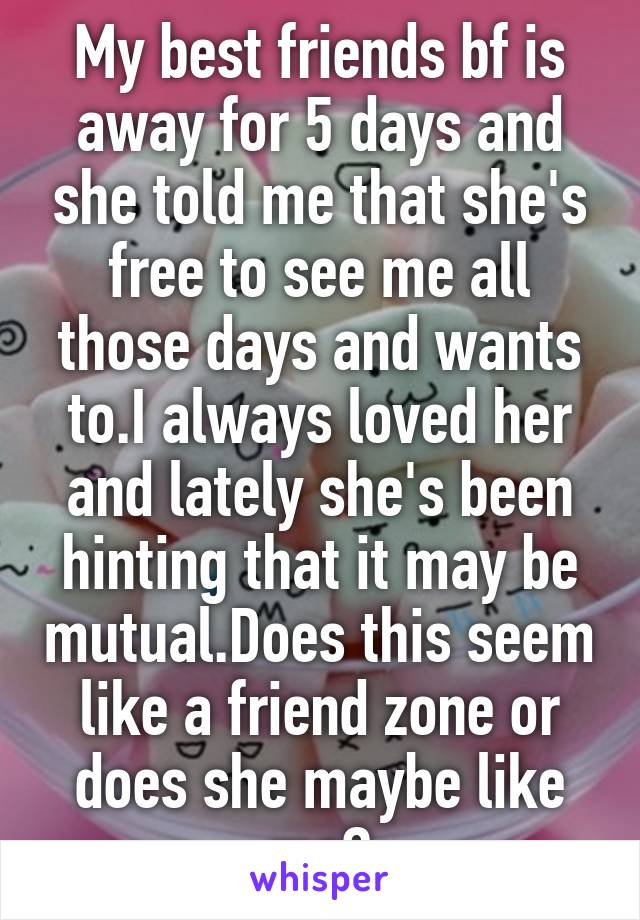 My best friends bf is away for 5 days and she told me that she's free to see me all those days and wants to.I always loved her and lately she's been hinting that it may be mutual.Does this seem like a friend zone or does she maybe like me?