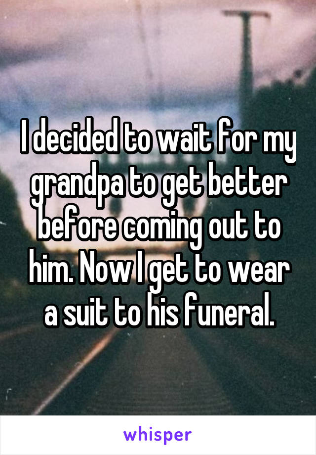 I decided to wait for my grandpa to get better before coming out to him. Now I get to wear a suit to his funeral.