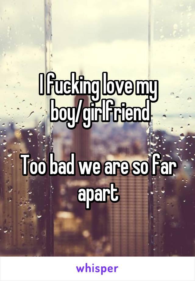 I fucking love my  boy/girlfriend  Too bad we are so far apart