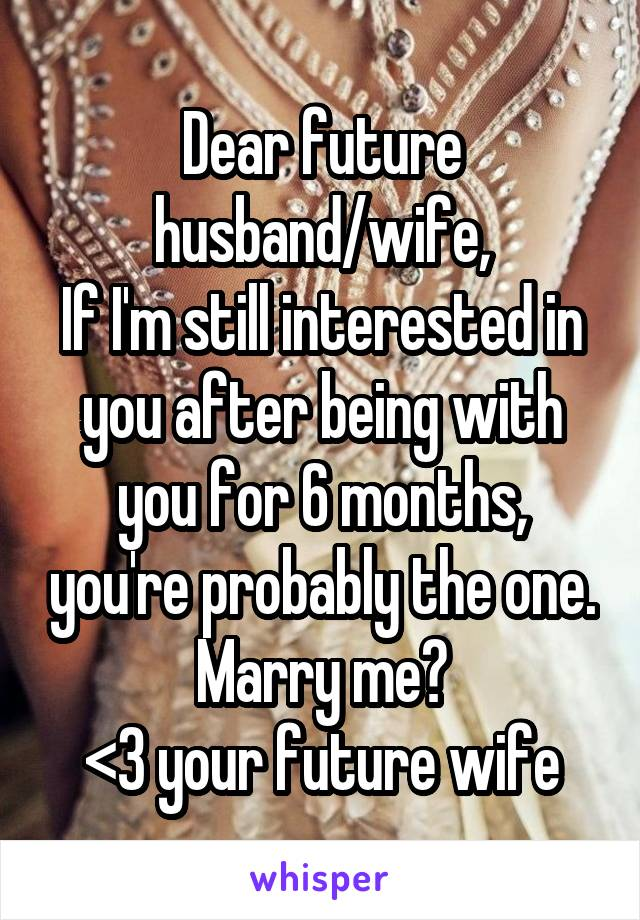 Dear future husband/wife, If I'm still interested in you after being with you for 6 months, you're probably the one. Marry me? <3 your future wife