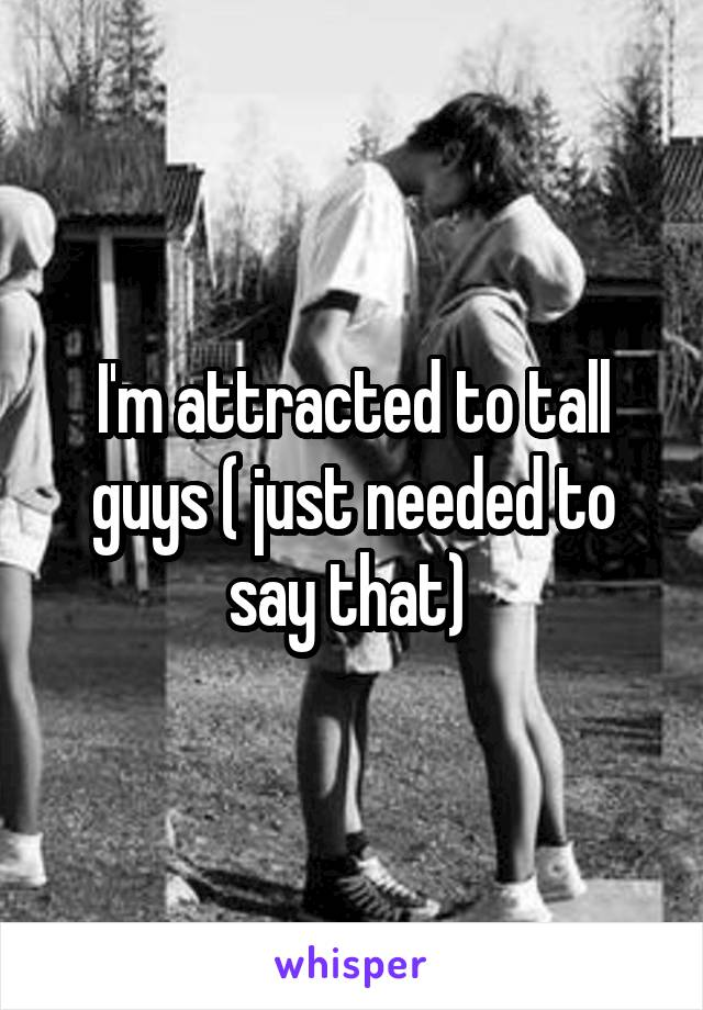 I'm attracted to tall guys ( just needed to say that)
