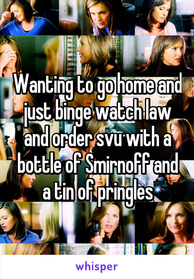 Wanting to go home and just binge watch law and order svu with a bottle of Smirnoff and a tin of pringles