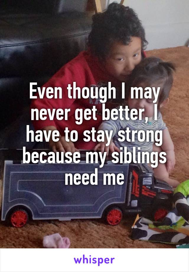 Even though I may never get better, I have to stay strong because my siblings need me