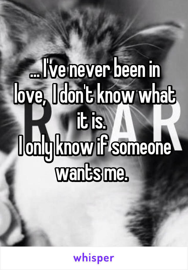 ... I've never been in love,  I don't know what it is.   I only know if someone wants me.