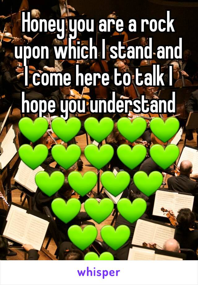 Honey you are a rock upon which I stand and I come here to talk I hope you understand 💚💚💚💚💚💚💚💚💚💚💚💚💚💚 💚💚💚 💚💚 💚