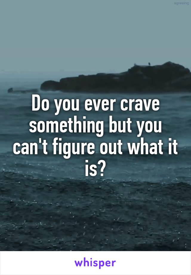 Do you ever crave something but you can't figure out what it is?