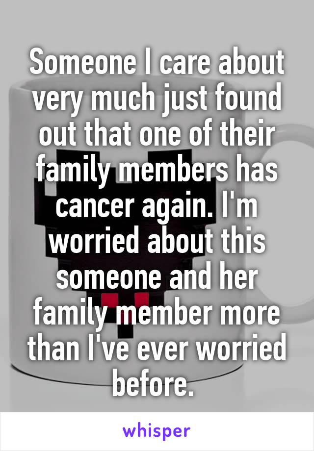 Someone I care about very much just found out that one of their family members has cancer again. I'm worried about this someone and her family member more than I've ever worried before.