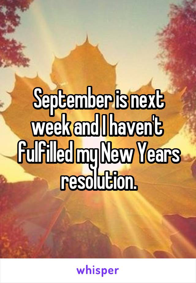 September is next week and I haven't  fulfilled my New Years resolution.
