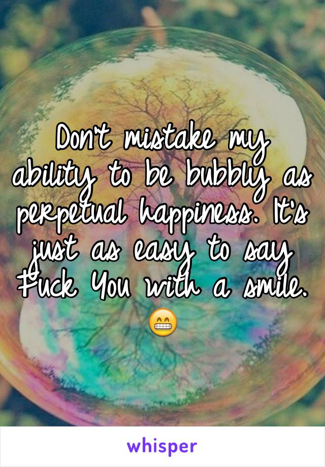 Don't mistake my ability to be bubbly as perpetual happiness. It's just as easy to say Fuck You with a smile. 😁