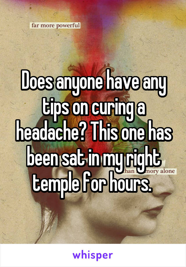 Does anyone have any tips on curing a headache? This one has been sat in my right temple for hours.