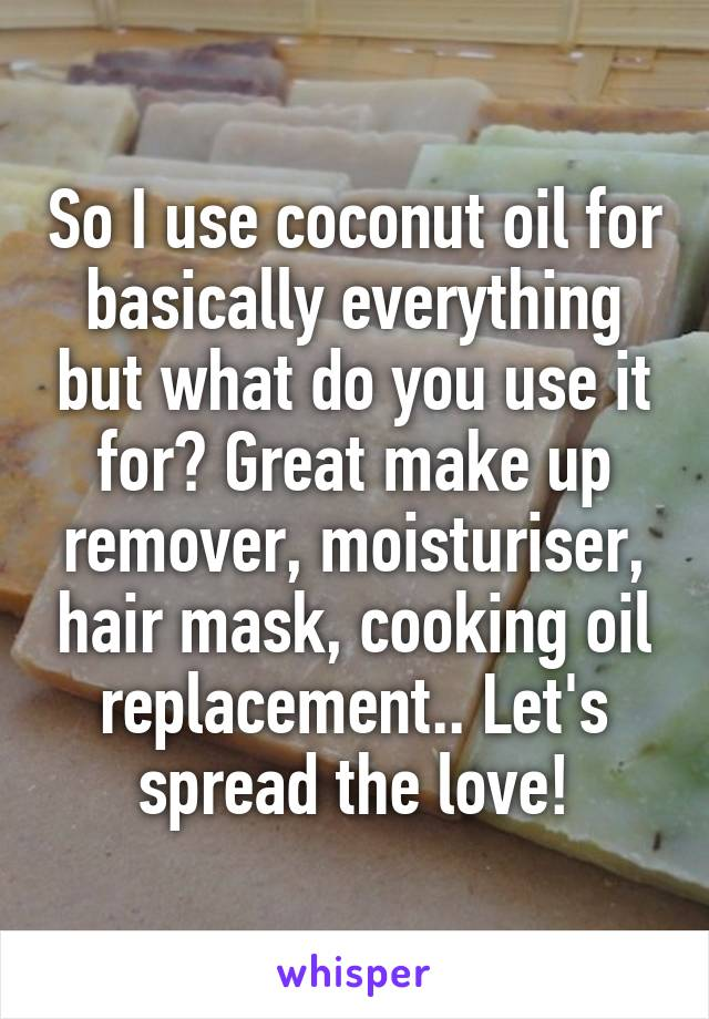 So I use coconut oil for basically everything but what do you use it for? Great make up remover, moisturiser, hair mask, cooking oil replacement.. Let's spread the love!