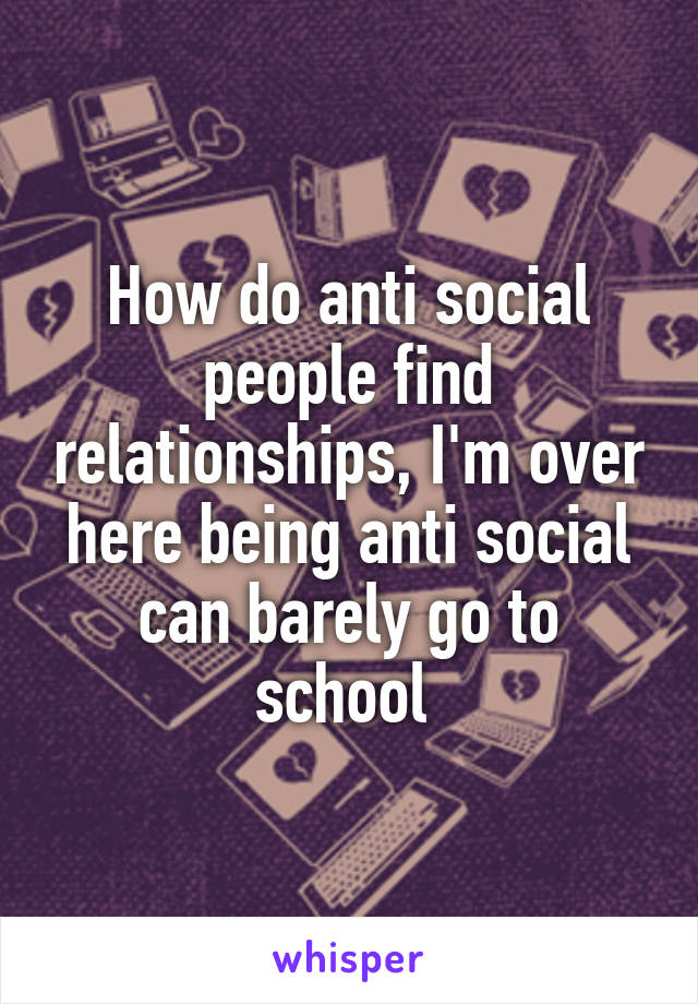 How do anti social people find relationships, I'm over here being anti social can barely go to school