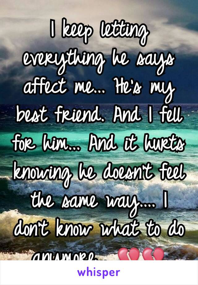 I keep letting everything he says affect me... He's my best friend. And I fell for him... And it hurts knowing he doesn't feel the same way.... I don't know what to do anymore... 💔💔