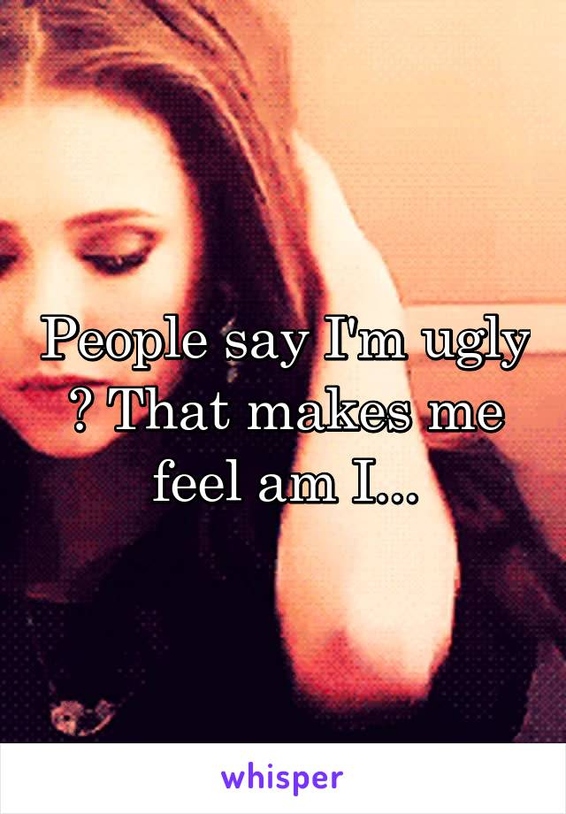 People say I'm ugly ? That makes me feel am I...