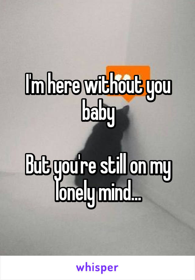 I'm here without you baby  But you're still on my lonely mind...