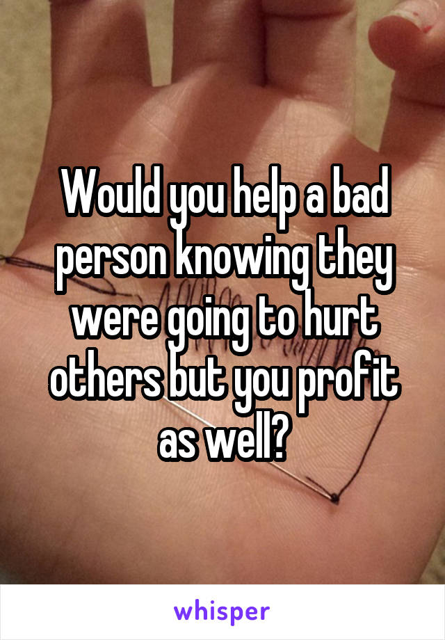 Would you help a bad person knowing they were going to hurt others but you profit as well?