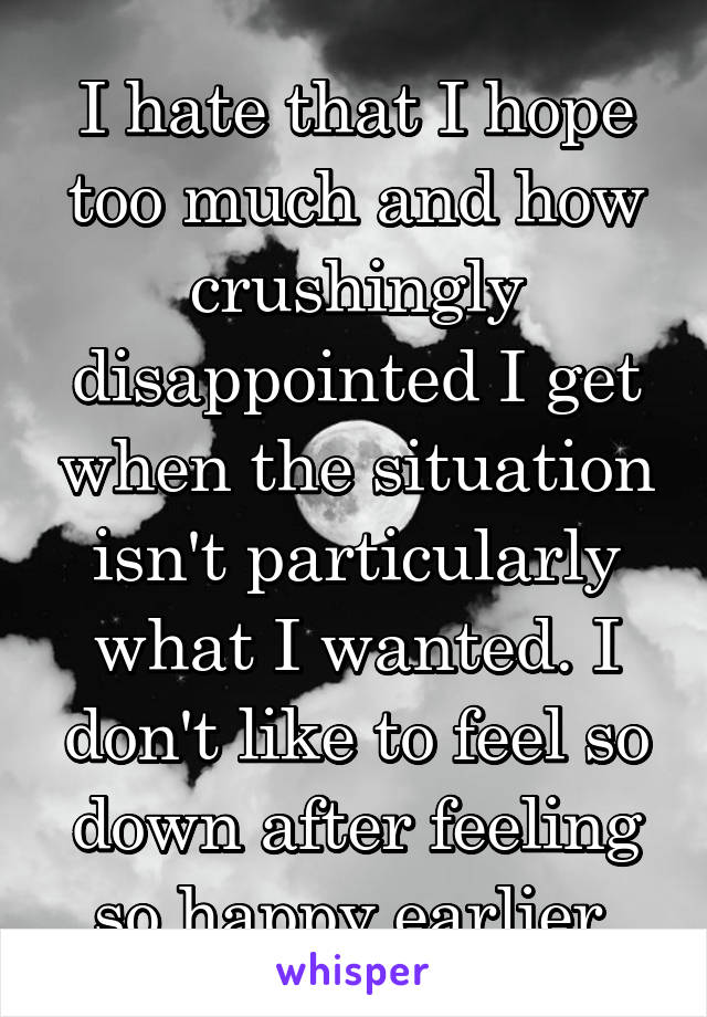 I hate that I hope too much and how crushingly disappointed I get when the situation isn't particularly what I wanted. I don't like to feel so down after feeling so happy earlier.