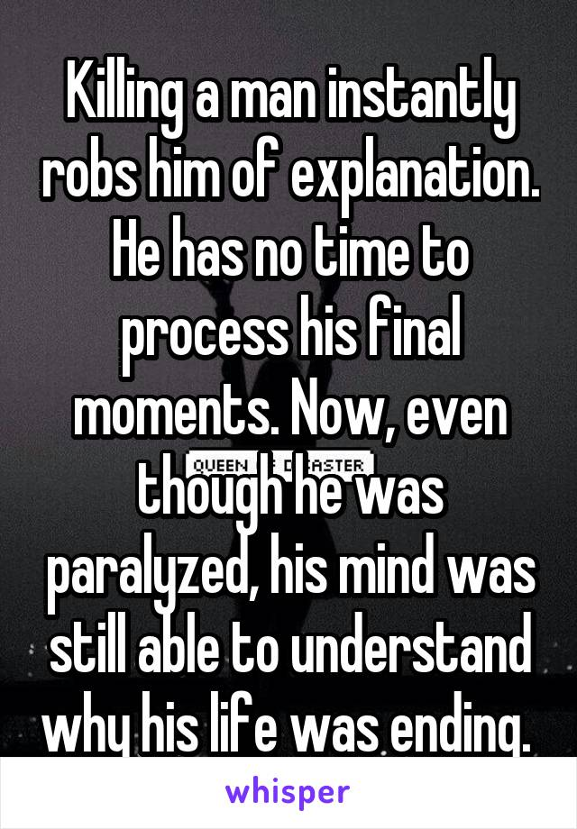Killing a man instantly robs him of explanation. He has no time to process his final moments. Now, even though he was paralyzed, his mind was still able to understand why his life was ending.