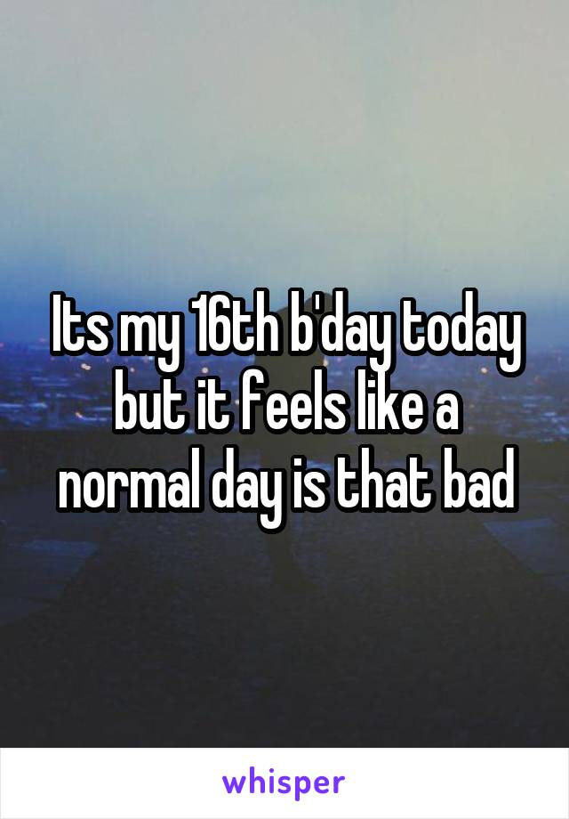 Its my 16th b'day today but it feels like a normal day is that bad