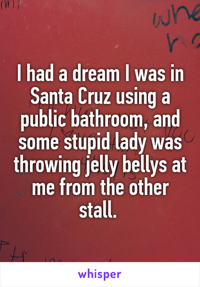 I had a dream I was in Santa Cruz using a public bathroom, and some stupid lady was throwing jelly bellys at me from the other stall.