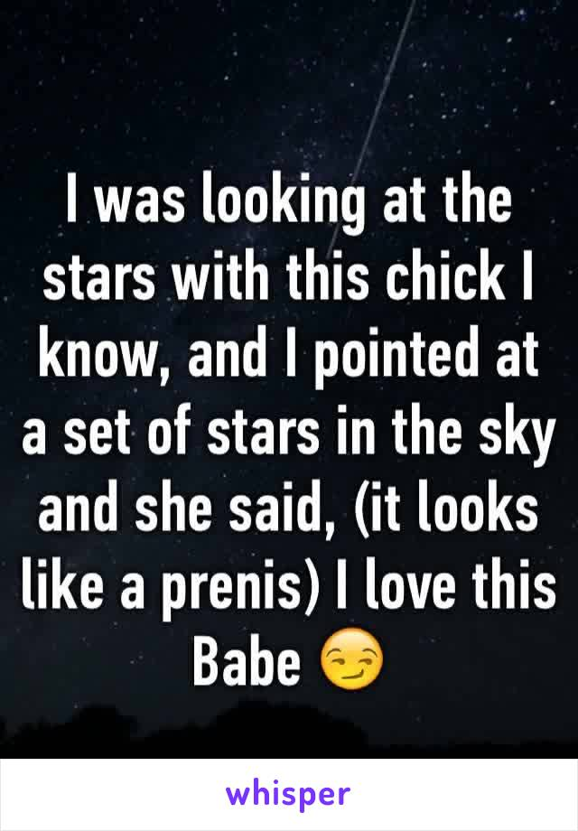 I was looking at the stars with this chick I know, and I pointed at a set of stars in the sky and she said, (it looks like a prenis) I love this Babe 😏