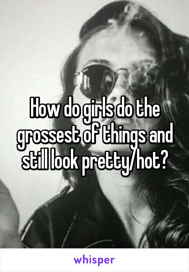 How do girls do the grossest of things and still look pretty/hot?