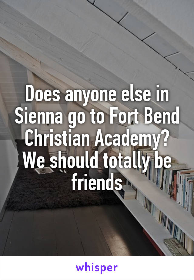 Does anyone else in Sienna go to Fort Bend Christian Academy? We should totally be friends