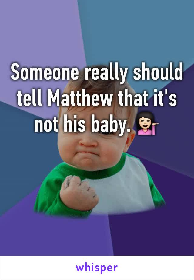 Someone really should tell Matthew that it's not his baby. 💁🏻