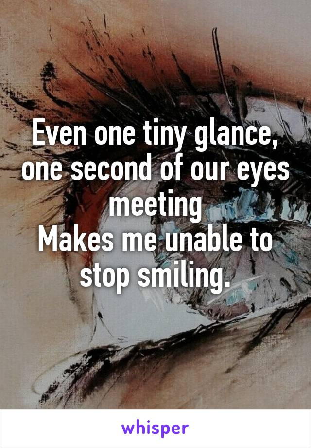 Even one tiny glance, one second of our eyes meeting Makes me unable to stop smiling.