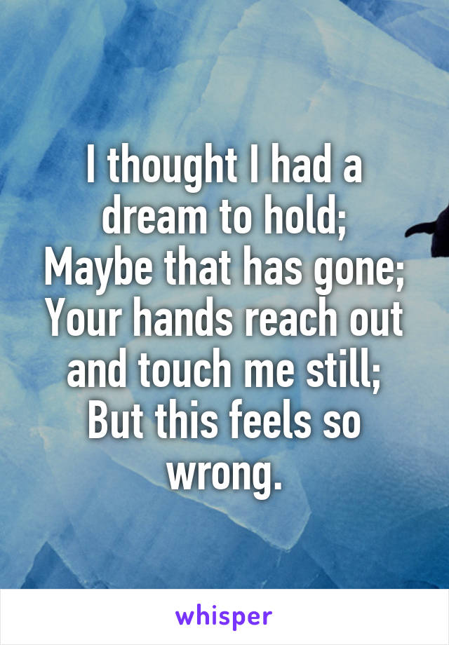 I thought I had a dream to hold; Maybe that has gone; Your hands reach out and touch me still; But this feels so wrong.